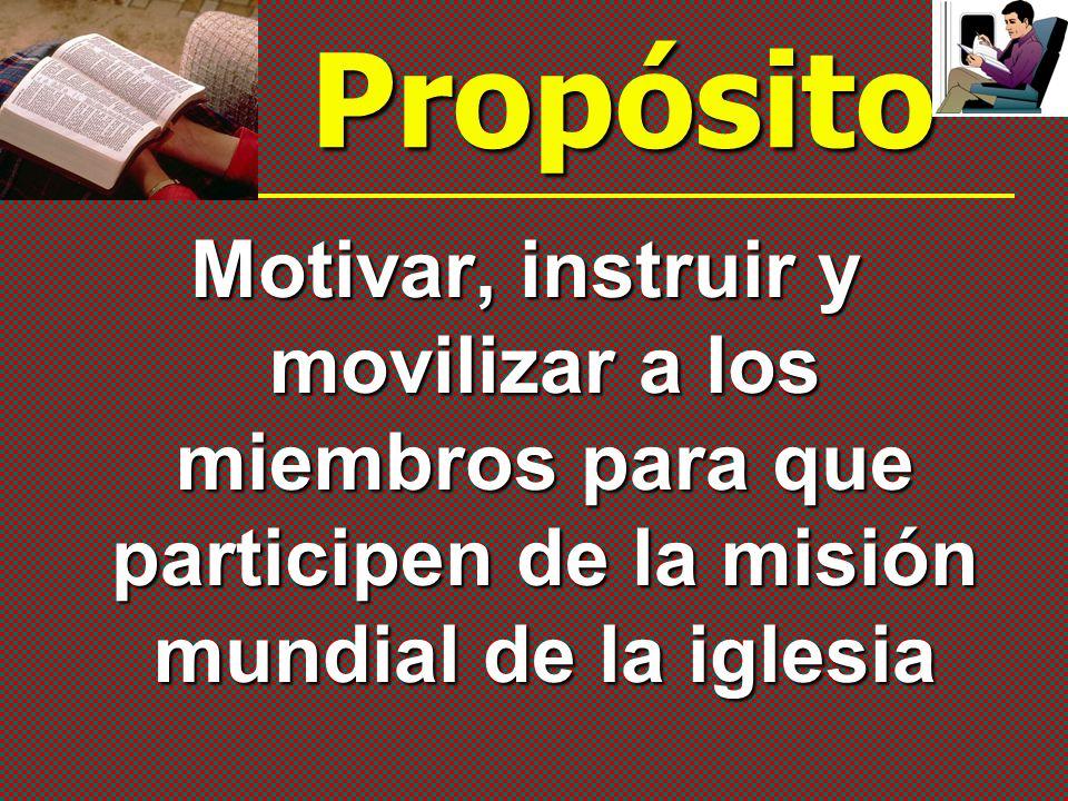 Propósito Motivar, instruir y movilizar a los miembros para que participen de la misión mundial de la iglesia.