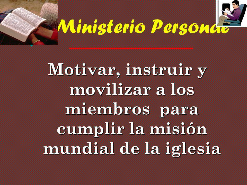 Ministerio Personal Motivar, instruir y movilizar a los miembros para cumplir la misión mundial de la iglesia.