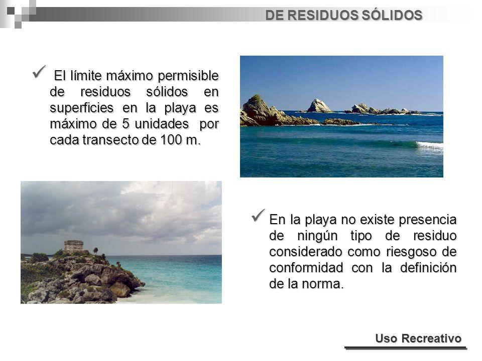 DE RESIDUOS SÓLIDOS El límite máximo permisible de residuos sólidos en superficies en la playa es máximo de 5 unidades por cada transecto de 100 m.