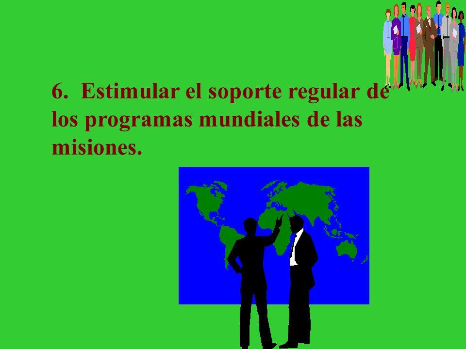 6. Estimular el soporte regular de los programas mundiales de las misiones.