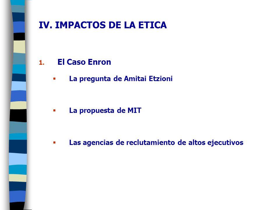 IV. IMPACTOS DE LA ETICA El Caso Enron La pregunta de Amitai Etzioni