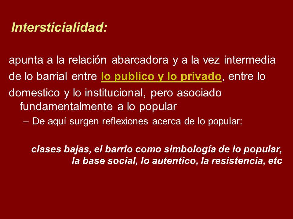 Intersticialidad: apunta a la relación abarcadora y a la vez intermedia. de lo barrial entre lo publico y lo privado, entre lo.