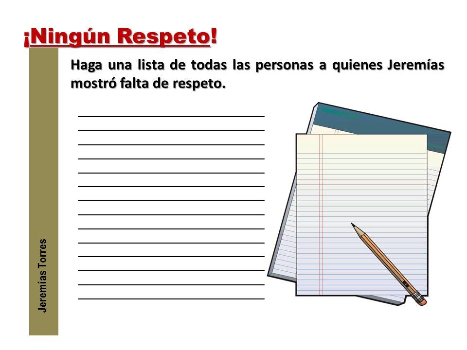 ¡Ningún Respeto! Jeremías Torres. Haga una lista de todas las personas a quienes Jeremías mostró falta de respeto.