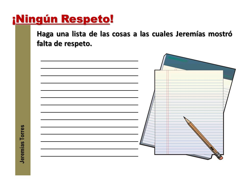 ¡Ningún Respeto! Jeremías Torres. Haga una lista de las cosas a las cuales Jeremías mostró falta de respeto.