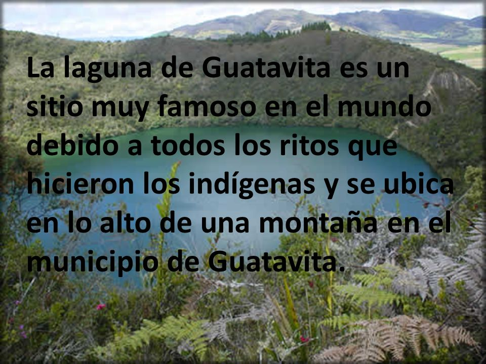 La laguna de Guatavita es un sitio muy famoso en el mundo debido a todos los ritos que hicieron los indígenas y se ubica en lo alto de una montaña en el municipio de Guatavita.
