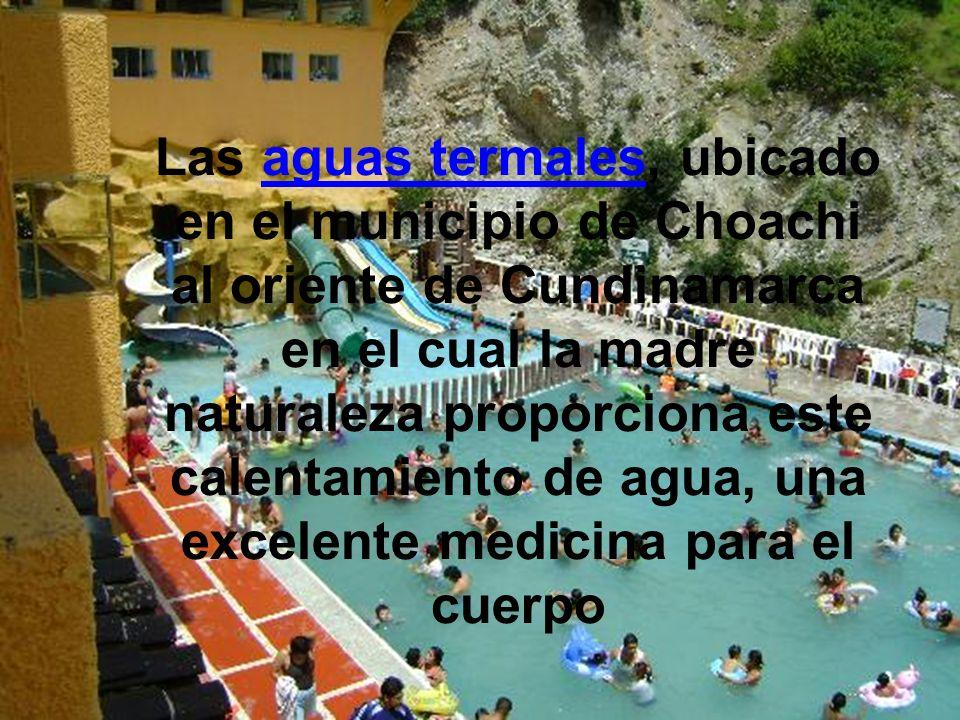 Las aguas termales, ubicado en el municipio de Choachi al oriente de Cundinamarca en el cual la madre naturaleza proporciona este calentamiento de agua, una excelente medicina para el cuerpo