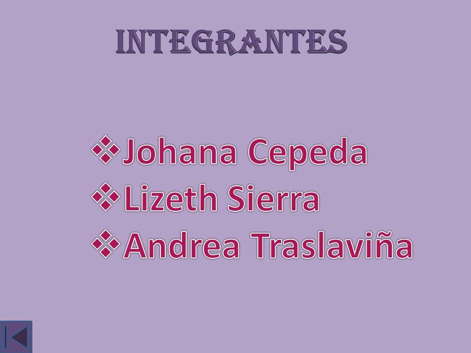 INTEGRANTES Johana Cepeda Lizeth Sierra Andrea Traslaviña