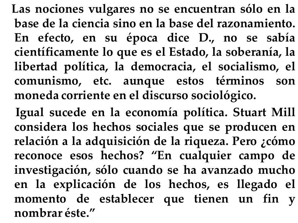 Las nociones vulgares no se encuentran sólo en la base de la ciencia sino en la base del razonamiento. En efecto, en su época dice D., no se sabía científicamente lo que es el Estado, la soberanía, la libertad política, la democracia, el socialismo, el comunismo, etc. aunque estos términos son moneda corriente en el discurso sociológico.