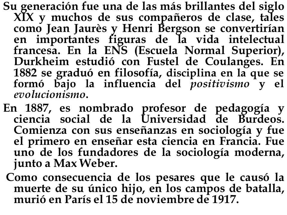 Su generación fue una de las más brillantes del siglo XIX y muchos de sus compañeros de clase, tales como Jean Jaurès y Henri Bergson se convertirían en importantes figuras de la vida intelectual francesa. En la ENS (Escuela Normal Superior), Durkheim estudió con Fustel de Coulanges. En 1882 se graduó en filosofía, disciplina en la que se formó bajo la influencia del positivismo y el evolucionismo.
