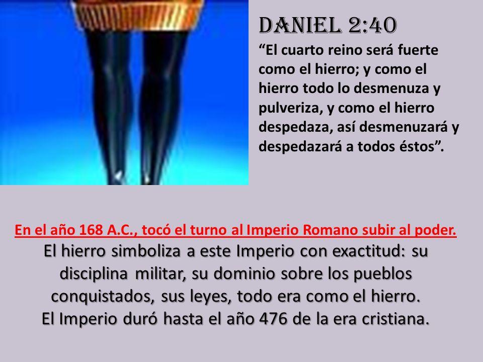 Daniel 2:40 El cuarto reino será fuerte como el hierro; y como el hierro todo lo desmenuza y pulveriza, y como el hierro despedaza, así desmenuzará y despedazará a todos éstos .