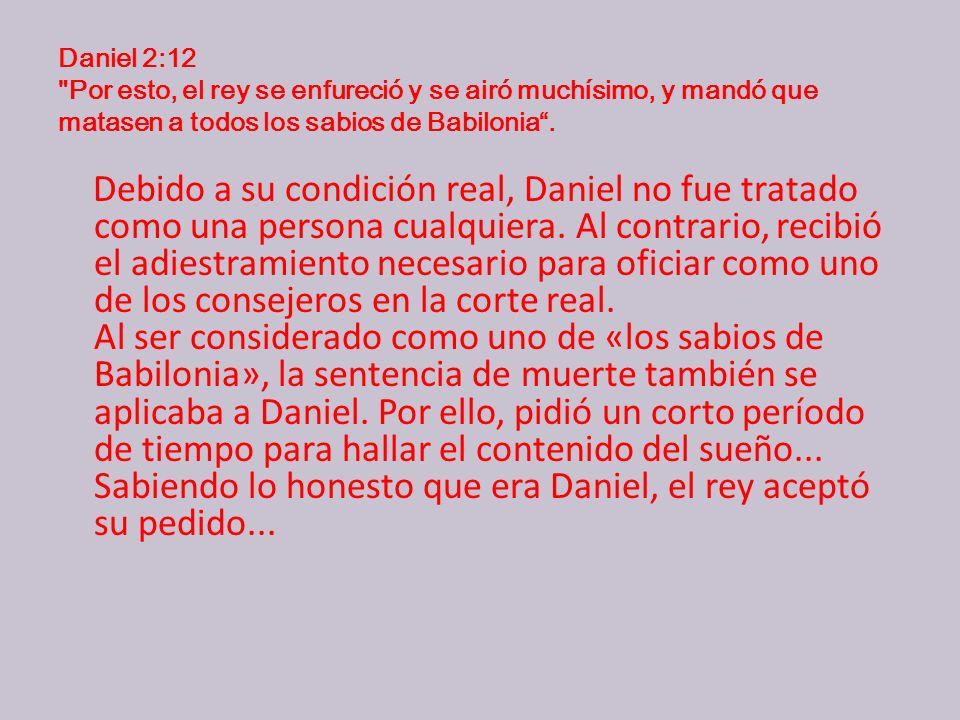 Daniel 2:12 Por esto, el rey se enfureció y se airó muchísimo, y mandó que matasen a todos los sabios de Babilonia .