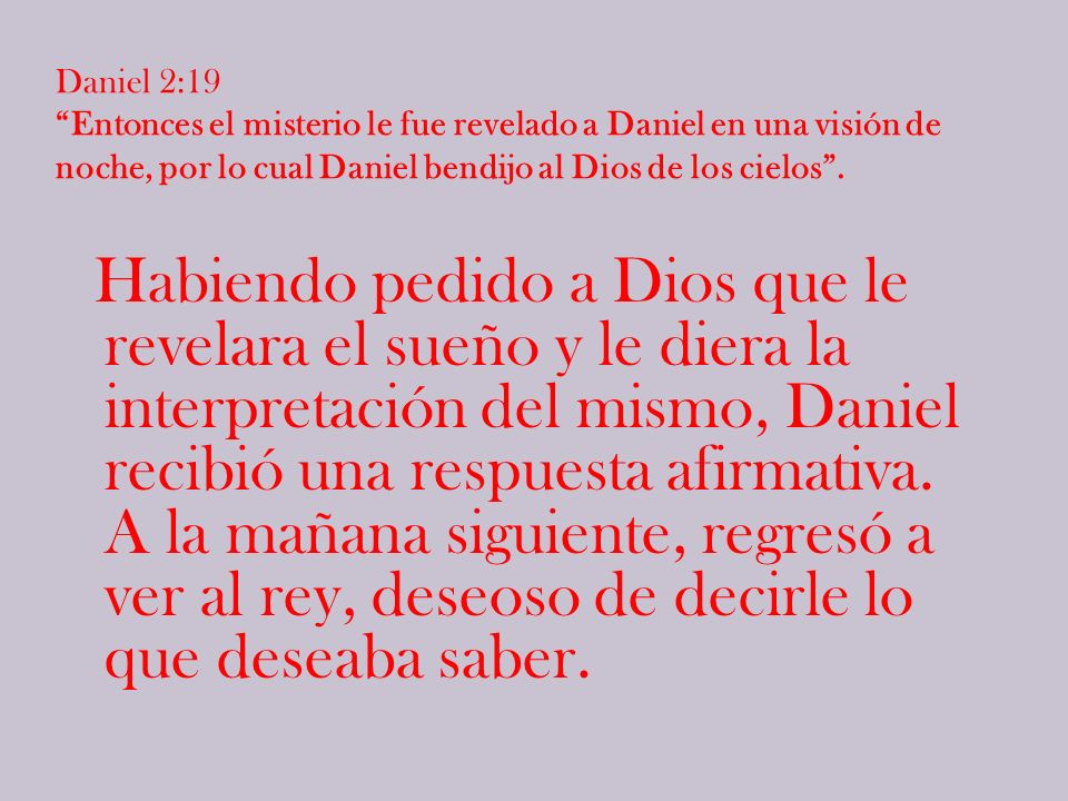 Daniel 2:19 Entonces el misterio le fue revelado a Daniel en una visión de noche, por lo cual Daniel bendijo al Dios de los cielos .
