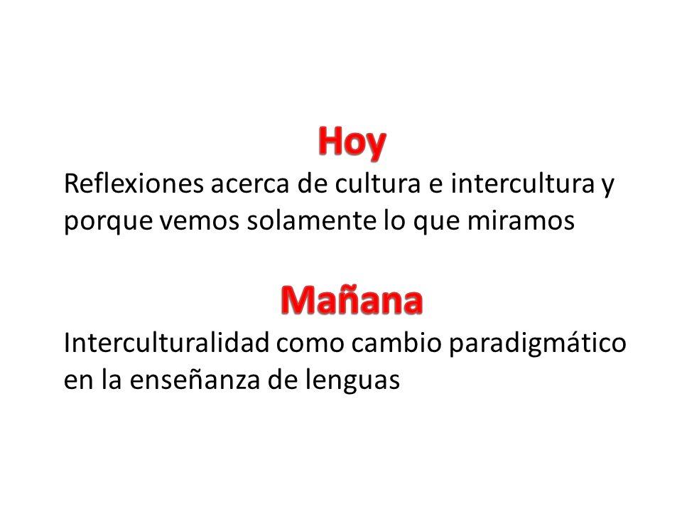 Hoy Reflexiones acerca de cultura e intercultura y porque vemos solamente lo que miramos. Mañana.