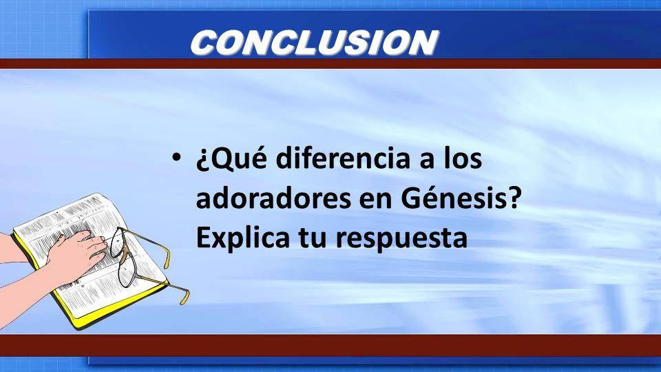 CONCLUSION ¿Qué diferencia a los adoradores en Génesis Explica tu respuesta