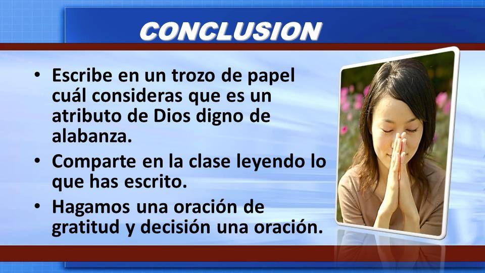 CONCLUSION Escribe en un trozo de papel cuál consideras que es un atributo de Dios digno de alabanza.