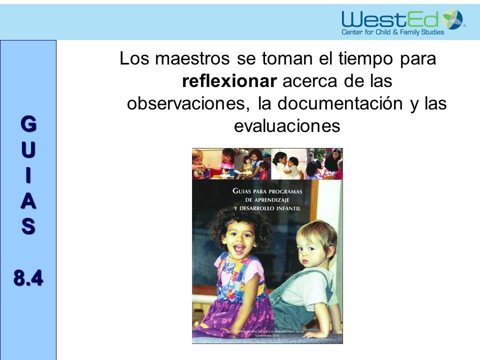 G U I A S 8.4 Los maestros se toman el tiempo para reflexionar acerca de las observaciones, la documentación y las evaluaciones.