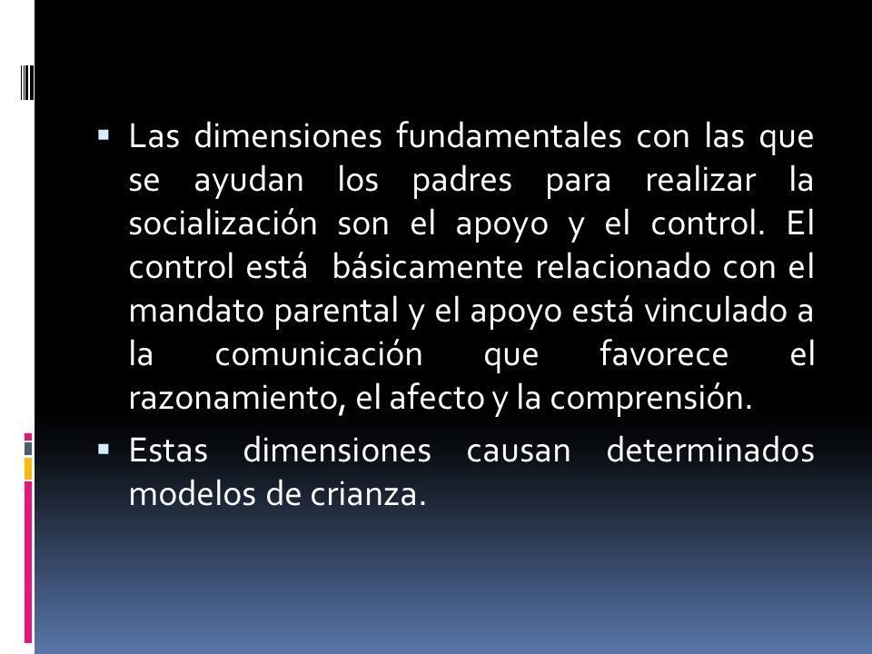Las dimensiones fundamentales con las que se ayudan los padres para realizar la socialización son el apoyo y el control. El control está básicamente relacionado con el mandato parental y el apoyo está vinculado a la comunicación que favorece el razonamiento, el afecto y la comprensión.