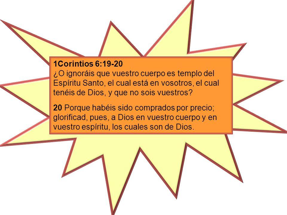 1Corintios 6:19-20 ¿O ignoráis que vuestro cuerpo es templo del Espíritu Santo, el cual está en vosotros, el cual tenéis de Dios, y que no sois vuestros
