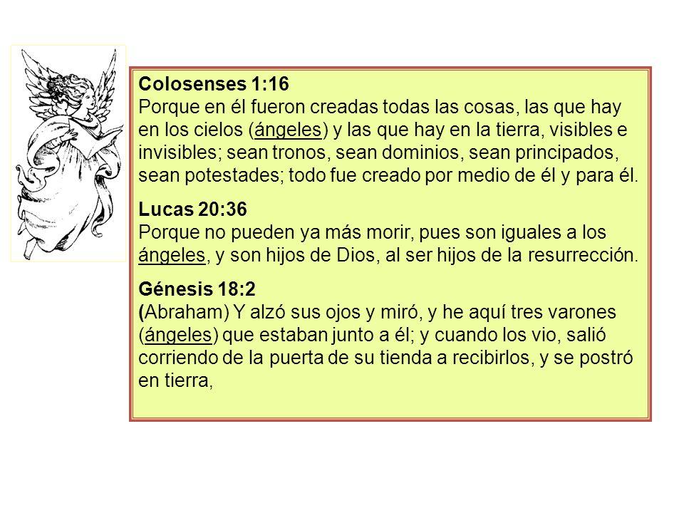 Colosenses 1:16 Porque en él fueron creadas todas las cosas, las que hay en los cielos (ángeles) y las que hay en la tierra, visibles e invisibles; sean tronos, sean dominios, sean principados, sean potestades; todo fue creado por medio de él y para él.