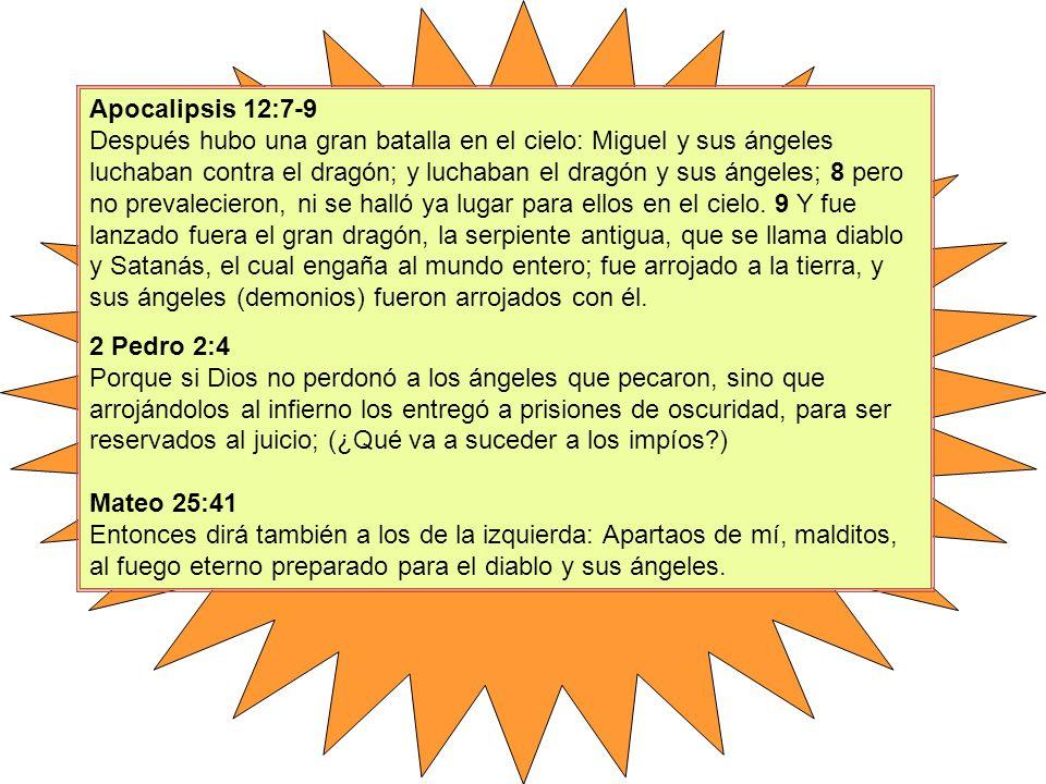 Apocalipsis 12:7-9 Después hubo una gran batalla en el cielo: Miguel y sus ángeles luchaban contra el dragón; y luchaban el dragón y sus ángeles; 8 pero no prevalecieron, ni se halló ya lugar para ellos en el cielo. 9 Y fue lanzado fuera el gran dragón, la serpiente antigua, que se llama diablo y Satanás, el cual engaña al mundo entero; fue arrojado a la tierra, y sus ángeles (demonios) fueron arrojados con él.