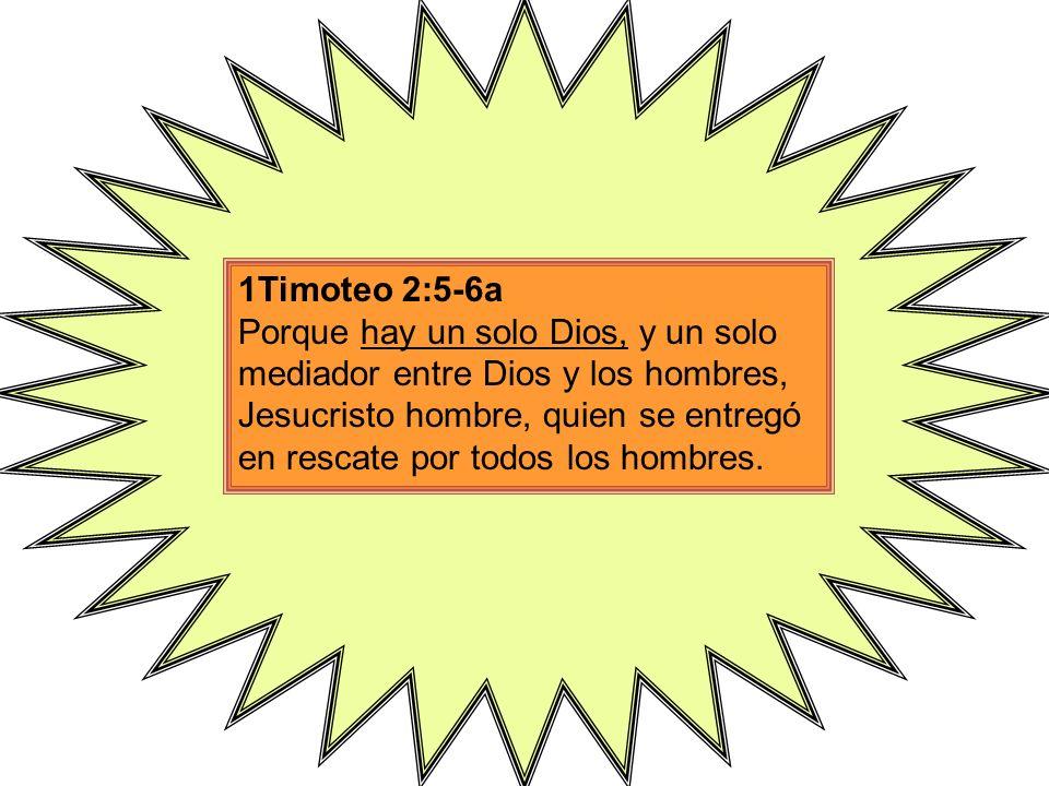 1Timoteo 2:5-6a Porque hay un solo Dios, y un solo mediador entre Dios y los hombres, Jesucristo hombre, quien se entregó en rescate por todos los hombres.