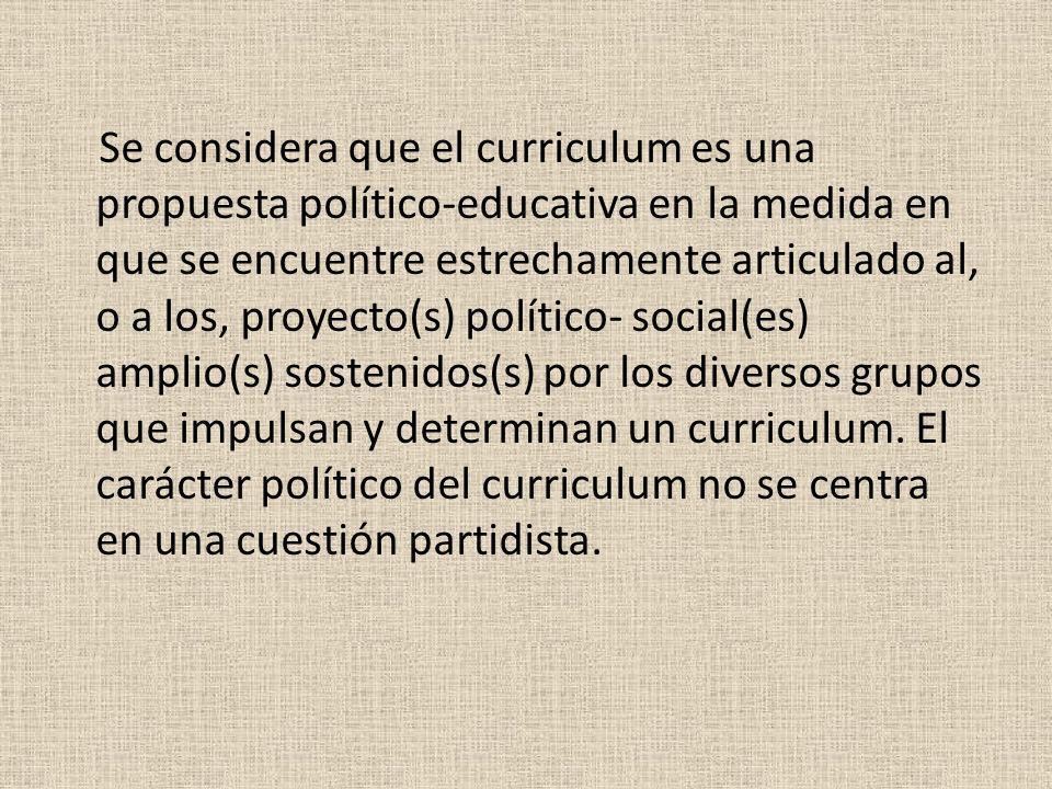 Se considera que el curriculum es una propuesta político-educativa en la medida en que se encuentre estrechamente articulado al, o a los, proyecto(s) político- social(es) amplio(s) sostenidos(s) por los diversos grupos que impulsan y determinan un curriculum.