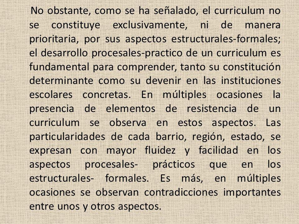 No obstante, como se ha señalado, el curriculum no se constituye exclusivamente, ni de manera prioritaria, por sus aspectos estructurales-formales; el desarrollo procesales-practico de un curriculum es fundamental para comprender, tanto su constitución determinante como su devenir en las instituciones escolares concretas.