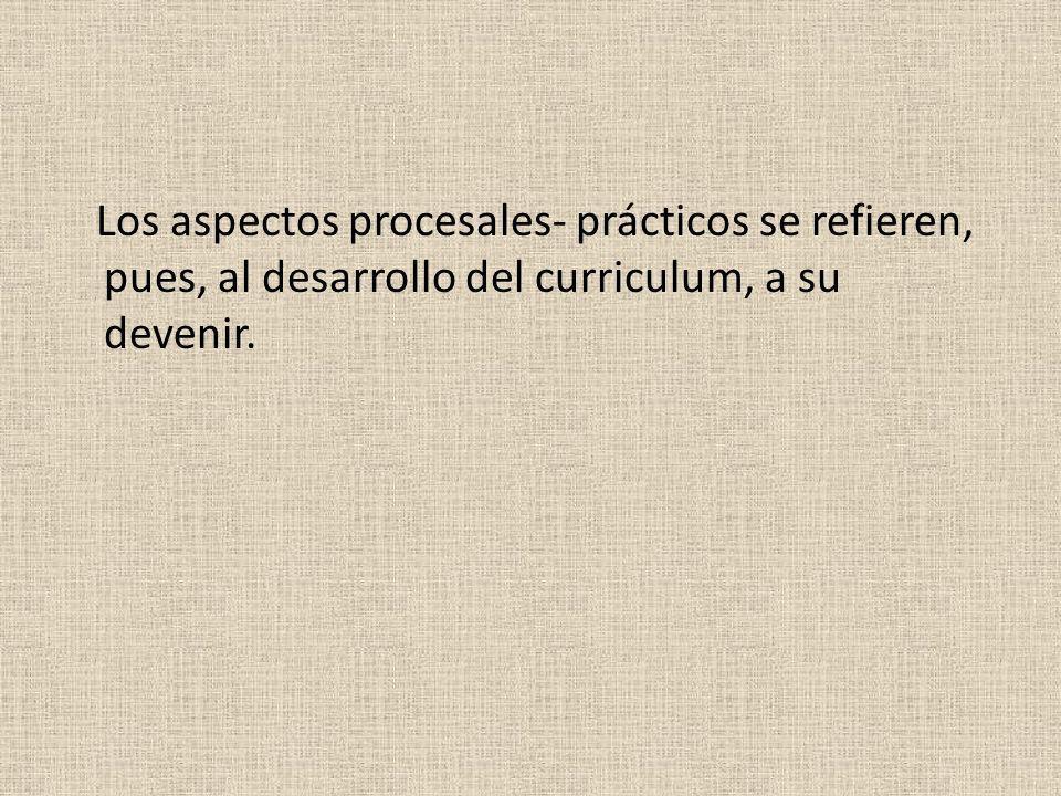 Los aspectos procesales- prácticos se refieren, pues, al desarrollo del curriculum, a su devenir.