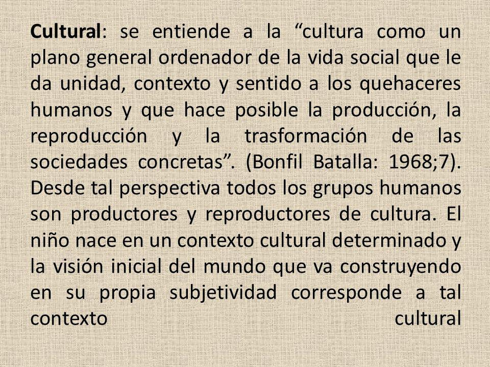 Cultural: se entiende a la cultura como un plano general ordenador de la vida social que le da unidad, contexto y sentido a los quehaceres humanos y que hace posible la producción, la reproducción y la trasformación de las sociedades concretas .