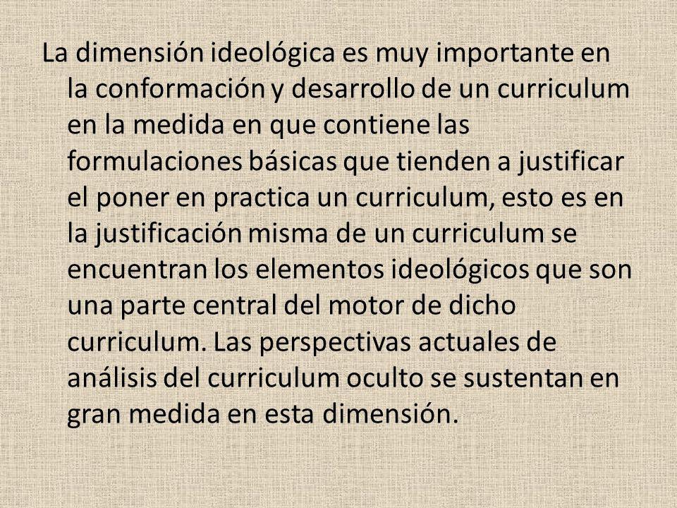 La dimensión ideológica es muy importante en la conformación y desarrollo de un curriculum en la medida en que contiene las formulaciones básicas que tienden a justificar el poner en practica un curriculum, esto es en la justificación misma de un curriculum se encuentran los elementos ideológicos que son una parte central del motor de dicho curriculum.