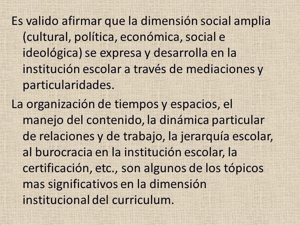 Es valido afirmar que la dimensión social amplia (cultural, política, económica, social e ideológica) se expresa y desarrolla en la institución escolar a través de mediaciones y particularidades.