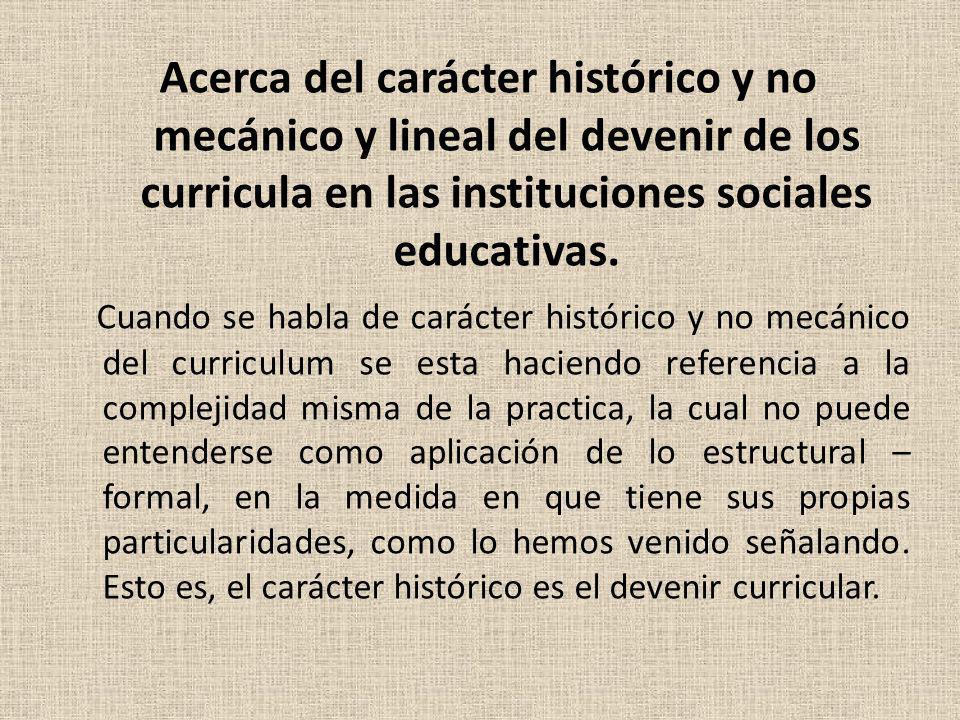 Acerca del carácter histórico y no mecánico y lineal del devenir de los curricula en las instituciones sociales educativas.