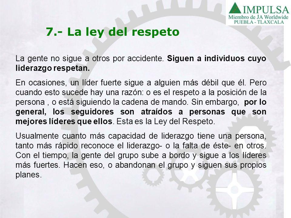 7.- La ley del respeto La gente no sigue a otros por accidente. Siguen a individuos cuyo liderazgo respetan.