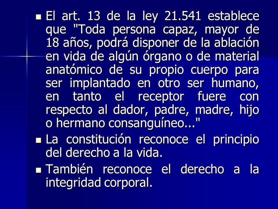 El art. 13 de la ley 21.541 establece que Toda persona capaz, mayor de 18 años, podrá disponer de la ablación en vida de algún órgano o de material anatómico de su propio cuerpo para ser implantado en otro ser humano, en tanto el receptor fuere con respecto al dador, padre, madre, hijo o hermano consanguíneo...