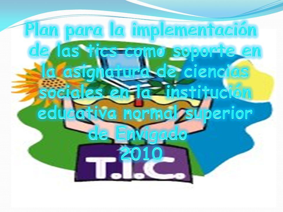 Plan para la implementación de las tics como soporte en la asignatura de ciencias sociales en la institución educativa normal superior de Envigado 2010