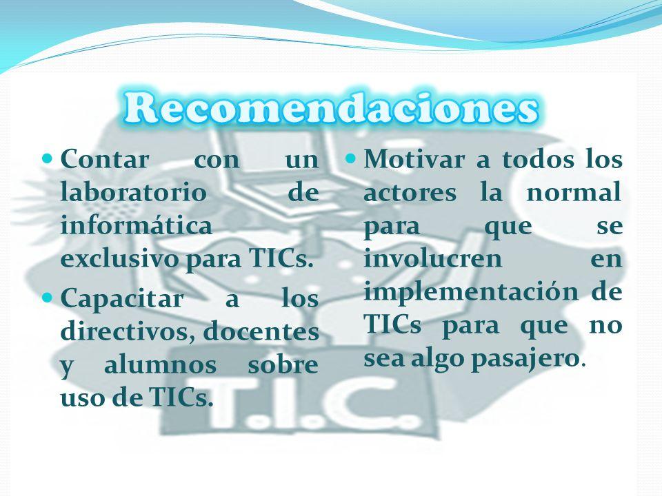 Recomendaciones Contar con un laboratorio de informática exclusivo para TICs. Capacitar a los directivos, docentes y alumnos sobre uso de TICs.