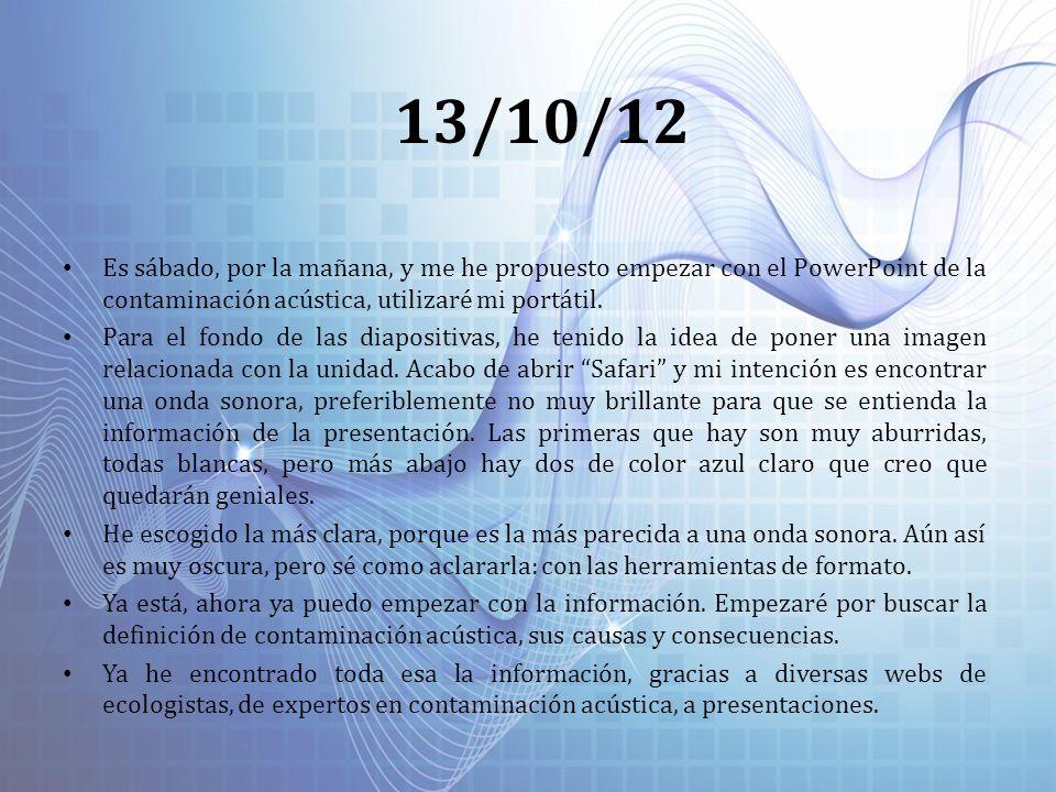13/10/12 Es sábado, por la mañana, y me he propuesto empezar con el PowerPoint de la contaminación acústica, utilizaré mi portátil.