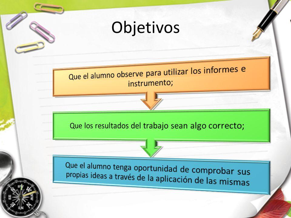 Objetivos Que el alumno observe para utilizar los informes e instrumento; Que los resultados del trabajo sean algo correcto;