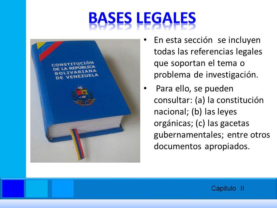 BASES LEGALES En esta sección se incluyen todas las referencias legales que soportan el tema o problema de investigación.