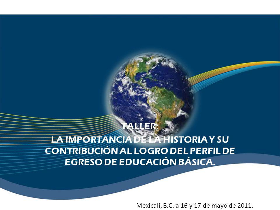 TALLER:LA IMPORTANCIA DE LA HISTORIA Y SU CONTRIBUCIÓN AL LOGRO DEL PERFIL DE EGRESO DE EDUCACIÓN BÁSICA.