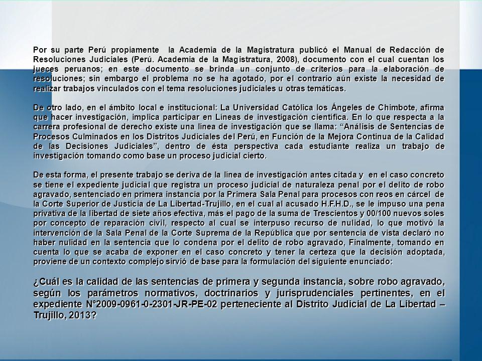 Por su parte Perú propiamente la Academia de la Magistratura publicó el Manual de Redacción de Resoluciones Judiciales (Perú. Academia de la Magistratura, 2008), documento con el cual cuentan los jueces peruanos; en este documento se brinda un conjunto de criterios para la elaboración de resoluciones; sin embargo el problema no se ha agotado, por el contrario aún existe la necesidad de realizar trabajos vinculados con el tema resoluciones judiciales u otras temáticas.
