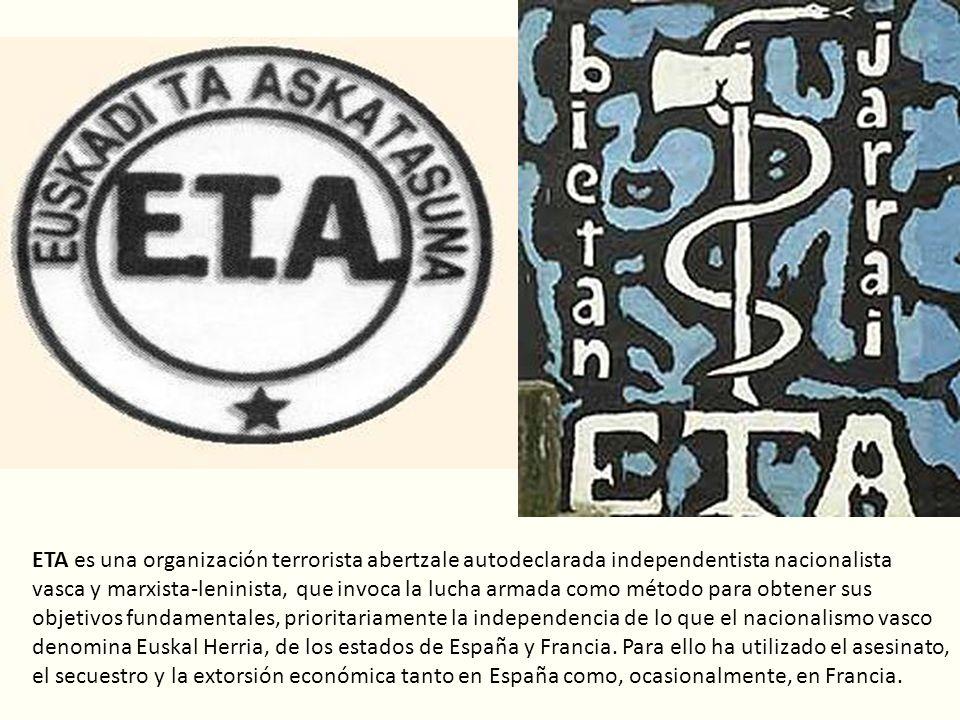 ETA es una organización terrorista abertzale autodeclarada independentista nacionalista vasca y marxista-leninista, que invoca la lucha armada como método para obtener sus objetivos fundamentales, prioritariamente la independencia de lo que el nacionalismo vasco denomina Euskal Herria, de los estados de España y Francia.