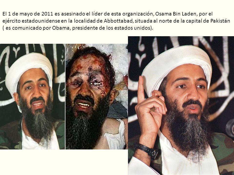 El 1 de mayo de 2011 es asesinado el líder de esta organización, Osama Bin Laden, por el ejército estadounidense en la localidad de Abbottabad, situada al norte de la capital de Pakistán ( es comunicado por Obama, presidente de los estados unidos).