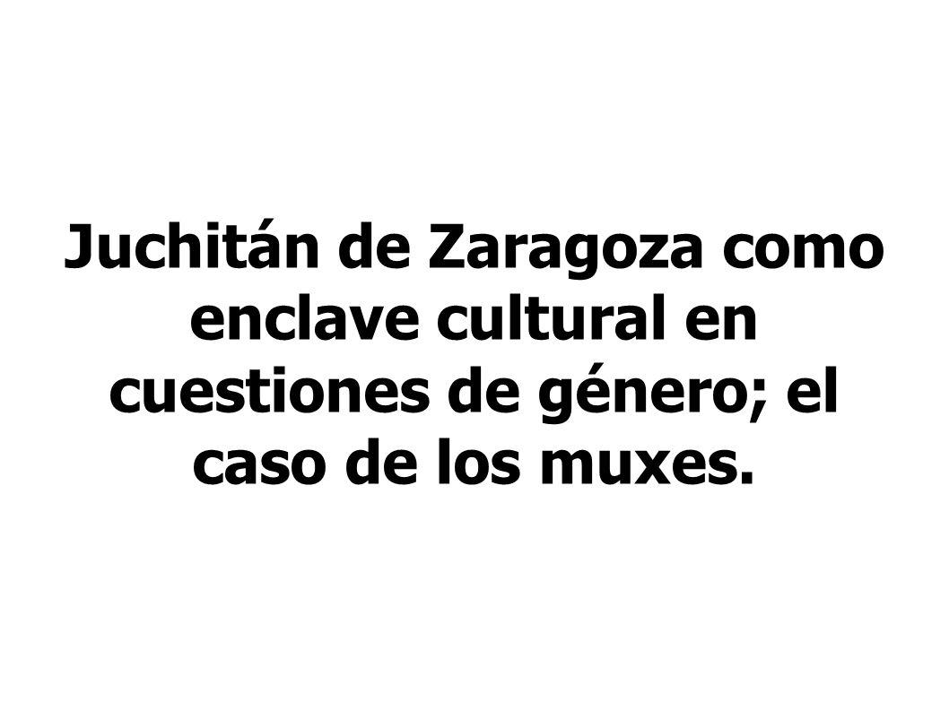 Juchitán de Zaragoza como enclave cultural en cuestiones de género; el caso de los muxes.