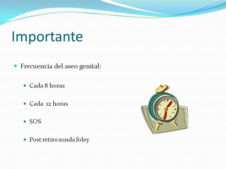 Importante Frecuencia del aseo genital: Cada 8 horas Cada 12 horas SOS