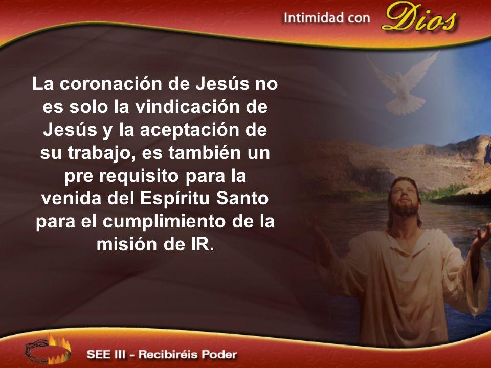 La coronación de Jesús no es solo la vindicación de Jesús y la aceptación de su trabajo, es también un pre requisito para la venida del Espíritu Santo para el cumplimiento de la misión de IR.