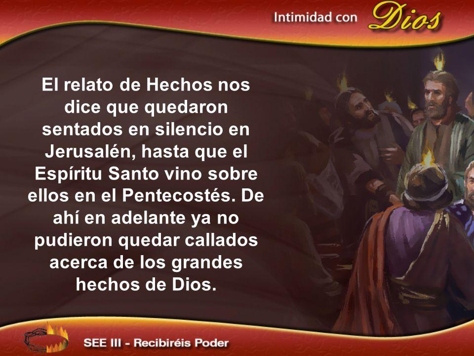 El relato de Hechos nos dice que quedaron sentados en silencio en Jerusalén, hasta que el Espíritu Santo vino sobre ellos en el Pentecostés. De ahí en adelante ya no pudieron quedar callados acerca de los grandes hechos de Dios.