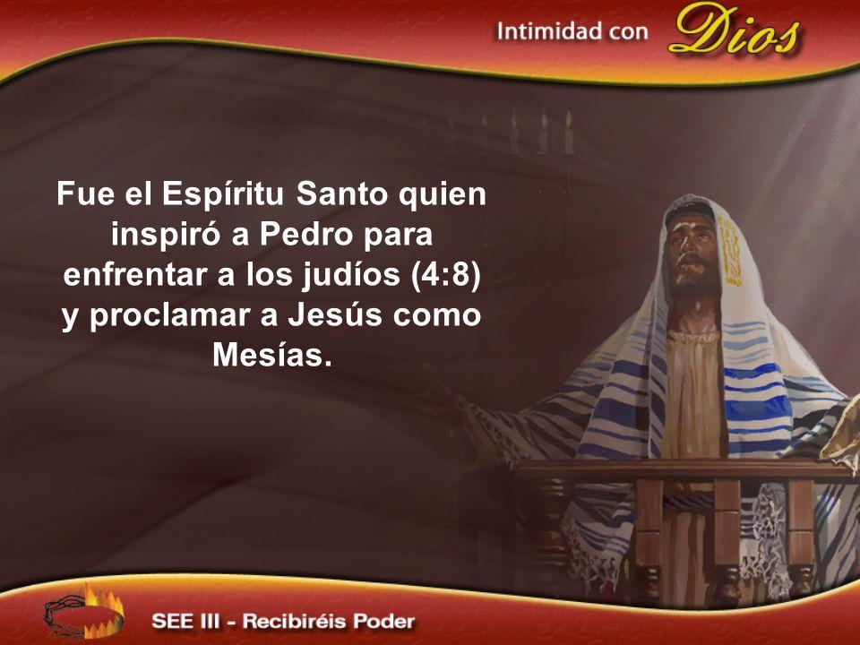 Fue el Espíritu Santo quien inspiró a Pedro para enfrentar a los judíos (4:8) y proclamar a Jesús como Mesías.