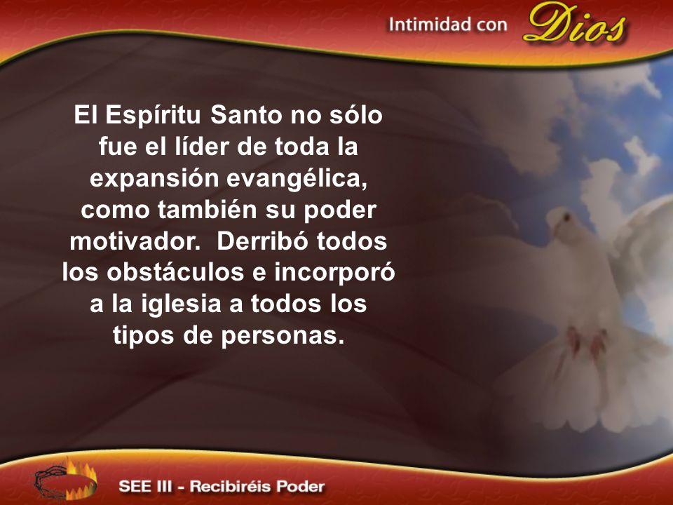 El Espíritu Santo no sólo fue el líder de toda la expansión evangélica, como también su poder motivador. Derribó todos los obstáculos e incorporó a la iglesia a todos los tipos de personas.