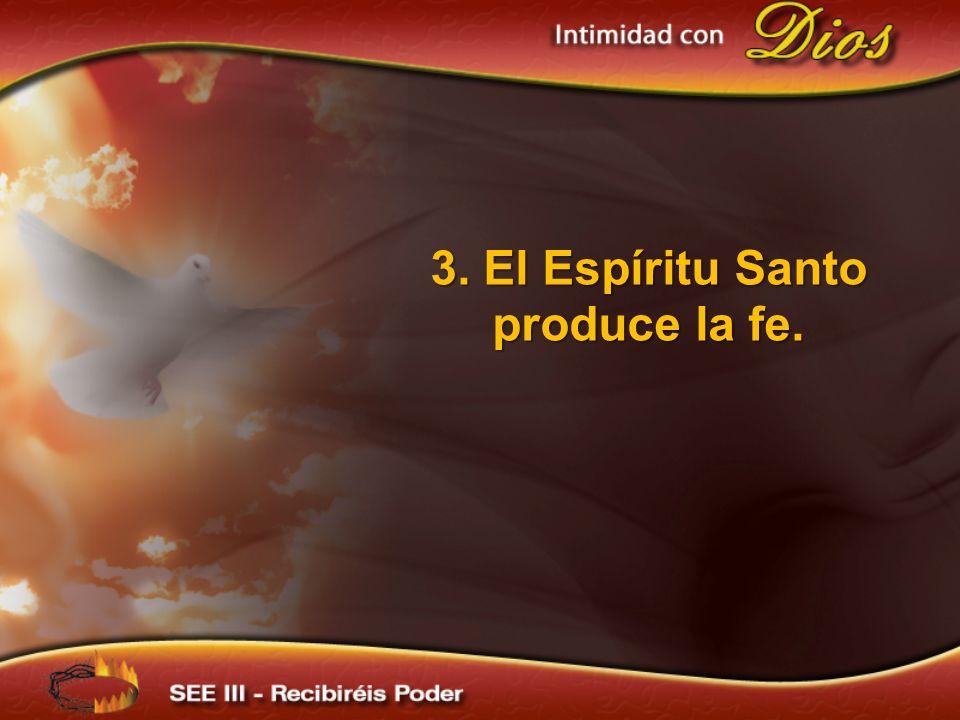 3. El Espíritu Santo produce la fe.